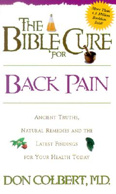The Bible Cure for Back Pain: Ancient Truths, Natural Remedies and the Latest Findings for Your Health Today (New Bible Cure (Siloam)), Colbert MD, Don