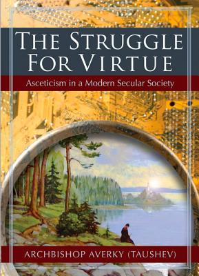The Struggle for Virtue: Asceticism in a Modern Secular Society, Archbishop Averky (Taushev)