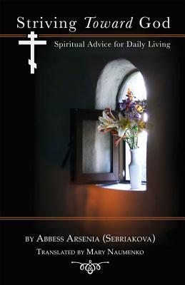Striving Toward God: Spiritual Advice for Daily Living, Abbess Arsenia (Sebriakova)