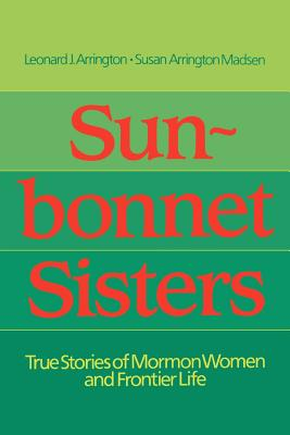 Sun-Bonnet Sisters: True Stories of Mormon Women and Frontier Life, LEONARD J. ARRINGTON, SUSAN ARRINGTON MADSEN