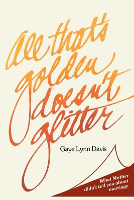 All That's Golden Doesn't Glitter : What Mother Didn't Tell You About Marriage, GAYE LYNN DAVIS