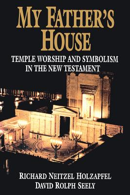 My Father's House: Temple Worship and Symbolism in the New Testament, RICHARD NEITZEL HOLZAPFEL