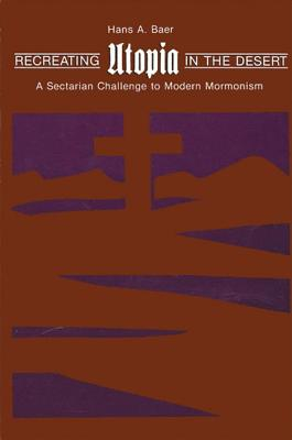 Image for Recreating Utopia in the Desert: A Sectarian Challenge to Modern Mormonism