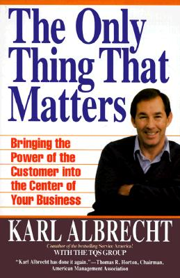 The Only Thing That Matters: Bringing the Power of the Customer into the Center of Your Business, Karl Albrecht