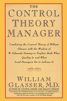 The Control Theory Manager: Combining the Control Theory of William Glasser With the Wisdom of W. Edwards Deming to Explain Both What Quality Is and, Glasser, William
