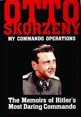 Otto Skorzeny - My Commando Operations: The Memoirs of Hitler's Most Daring Commando (Schiffer Military History), Skorzeny, Otto