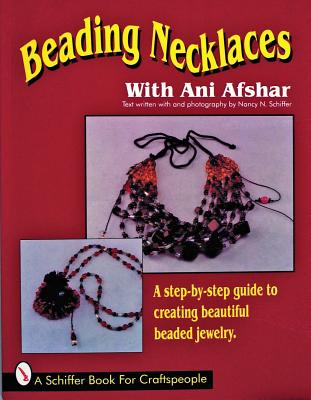 Image for Beading Necklaces With Ani Afshar: A Step-By-Step Guide to Creating Beautiful Beaded Jewelry (A Schiffer Book for Craftspeople)