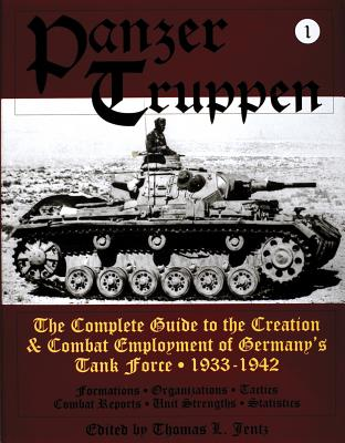 Panzer Truppen The Complete Guide to the Creation & Combat Employment of Germany's Tank Force: Volumes 1, 1933-1942
