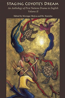 Staging Coyote's Dream: An Anthology of First Nations Staging Drama in English, Volume II, Mojica, Monique;  Knowles, Ric (eds.)