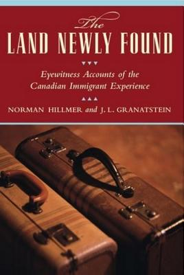 The Land Newly Found: Eyewitness Accounts of the Canadian Immigrant Experience, Hillmer, Norman; Granatstein, J.L.