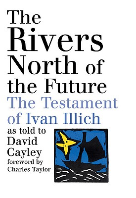 The Rivers North of the Future: The Testament of Ivan Illich, David Cayley