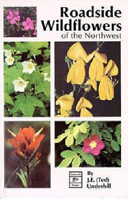 Roadside Wildflowers of the Northwest: Roadside Flowers of the Northwest, J. E. (Ted) Underhill