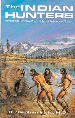 Image for The Indian Hunters: Hunting and Fishing Methods of the North American Natives