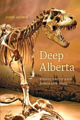Deep Alberta: Fossil Facts and Dinosaur Digs, Acorn, John