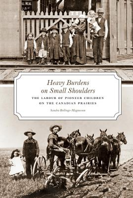Image for Heavy Burdens on Small Shoulders: The Labour of Pioneer Children on the Canadian Prairies