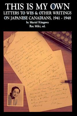 This Is My Own: Letters to Wes & Other Writings on Japanese Canadians, 1941-1948, Kitagawa, Muriel; Miki, Roy (editors)