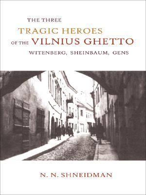 Image for The Three Tragic Heroes of the Vilnius Ghetto: Witenberg, Sheinbaum, Gens