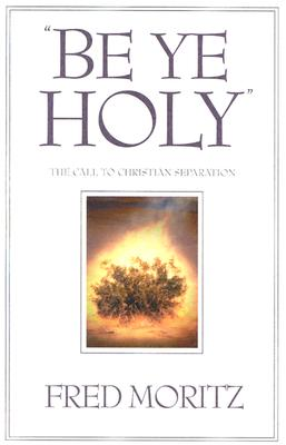'Be Ye Holy': The Call to Christian Separation, Fred Moritz