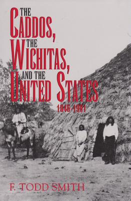 The Caddos, the Wichitas, and the United States, 1846-1901 (Volume 64) (Centennial Series of the Association of Former Students, Texas A&M University), F. Todd Smith