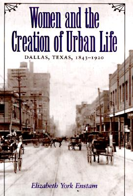 Image for Women and the Creation of Urban Life: Dallas, Texas, 1843-1920