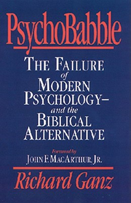 Psychobabble : The Failure of Modern Psychology and the Biblical Alternative, RICHARD L. GANZ, RICHARD GANZ
