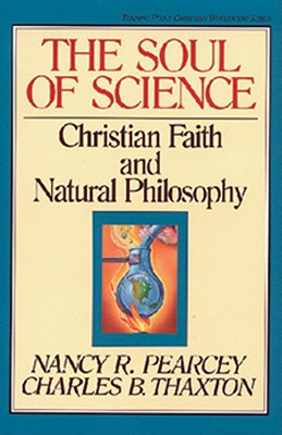 The Soul of Science: Christian Faith and Natural Philosophy (Turning Point Christian Worldview Series), NANCY PEARCEY, CHARLES THAXTON