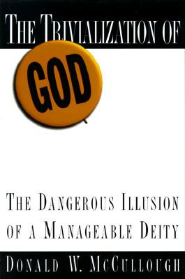 Image for The Trivialization of God: The Dangerous Illusion of a Manageable Deity