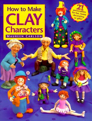 How to Make Clay Characters, Carlson, Maureen