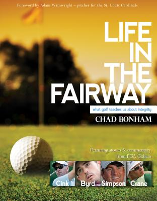 Life in the Fairway: What Golf Teaches Us About Integrity, Chad Bonham