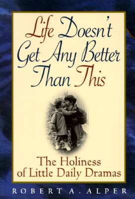 Image for Life Doesn't Get Any Better Than This: The Holiness of Little Daily Dramas