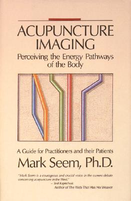 Image for Acupuncture Imaging: Perceiving the Energy Pathways of the Body A Guide for Practitioners and Their Patients