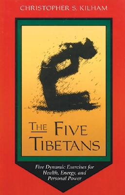 The Five Tibetans: Five Dynamic Exercises for Health, Energy, and Personal Power, Kilham, Christopher S.