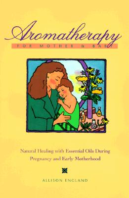 Image for Aromatherapy for Mother and Baby: Natural Healing With Essential Oils During Pregnancy and Early Motherhood