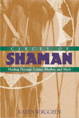 Circle of Shaman: Healing Through Ecstasy, Rhythm, and Myth, Berggren, Karen