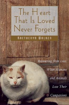 Image for The Heart That Is Loved Never Forgets : Recovering from Loss: When Humans and Animals Lose Their Companions