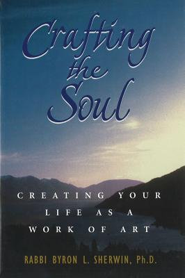 Crafting the Soul: Creating Your Life As a Work of Art, Sherwin, Rabbi Byron L., Ph.D.