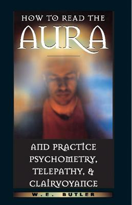 How to Read the Aura and Practice Psychometry, Telepathy, and Clairvoyance, Butler, W. E.