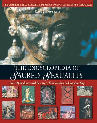 Encyclopedia Of Sacred Sexuality: From Aphrodisiacs and Exstasy to Yoni Worship and Zap-Lam Yoga, Rufus C Camphausen