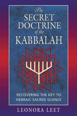 The Secret Doctrine of the Kabbalah: Recovering the Key to Hebraic Sacred Science, Leet, Leonora