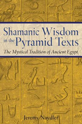 Shamanic Wisdom in the Pyramid Texts: The Mystical Tradition of Ancient Egypt, Naydler, Jeremy