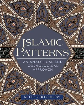 Islamic Patterns: An Analytical and Cosmological Approach, Keith Critchlow