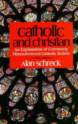 Catholic and Christian: An Explanation of Commonly Misunderstood Catholic Beliefs, Alan Schreck