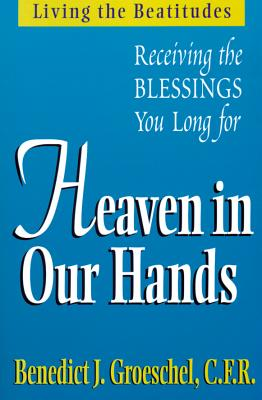 Image for Heaven in Our Hands: Receiving the Blessings We Long for