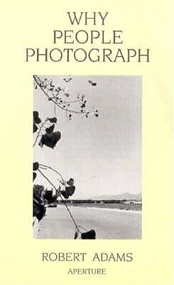 Why People Photograph: Selected Essays and Reviews, Adams, Robert