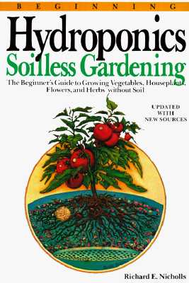 Image for Beginning Hydroponics: Soilless Gardening : A Beginner's Guide to Growing Vegetables, House Plants, Flowers, and Herbs Without Soil