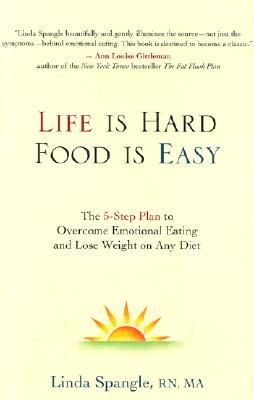 Life Is Hard, Food Is Easy: The 5-Step Plan to Overcome Emotional Eating and Lose Weight on Any Diet, Spangle, Linda