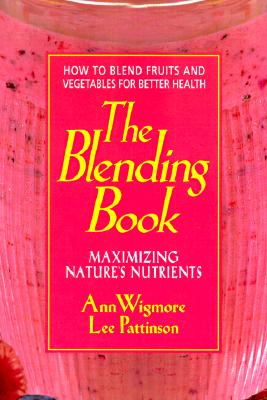 The Blending Book: Maximizing Nature's Nutrients: How to Blend Fruits and Vegetables for Better Health, Ann Wigmore