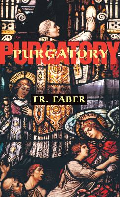 Purgatory: The Two Catholic Views of Purgatory Based on Catholic Teaching and Revelations of Saintly Souls (from All for Jesus), Fr. Frederick William Faber