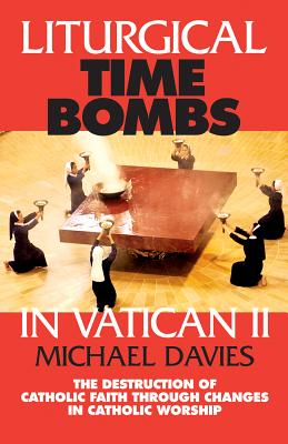 Liturgical Time Bombs In Vatican II: Destruction of the Faith through Changes in Catholic Worship, Davies, Michael