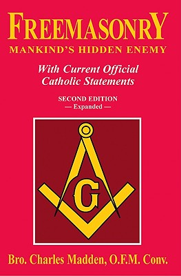Freemasonry: Mankind's Hidden Enemy: With Current Official Catholic Statements, Madden O.F.M.Conv., Charles